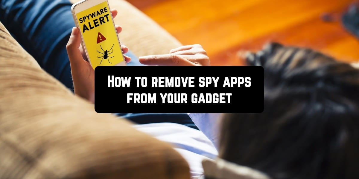 How to remove spy apps from your gadget